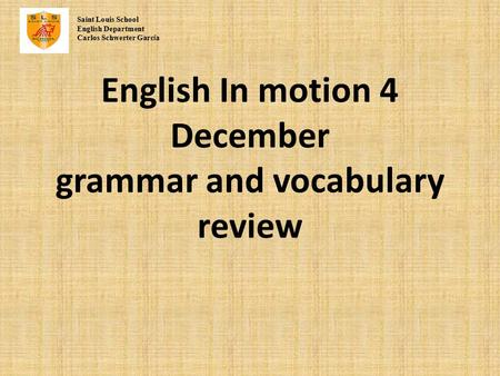English In motion 4 December grammar and vocabulary review Saint Louis School English Department Carlos Schwerter Garc í a.
