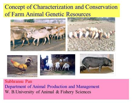 Concept of Characterization and Conservation of Farm Animal Genetic Resources Subhransu Pan Department of Animal Production and Management W. B.University.