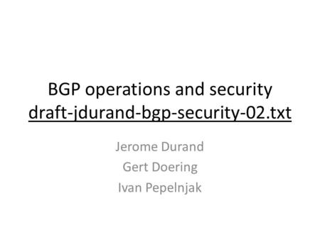 BGP operations and security draft-jdurand-bgp-security-02.txt Jerome Durand Gert Doering Ivan Pepelnjak.