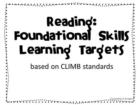 Reading: Foundational Skills Learning Targets based on CLIMB standards Compiled by R. Evington.