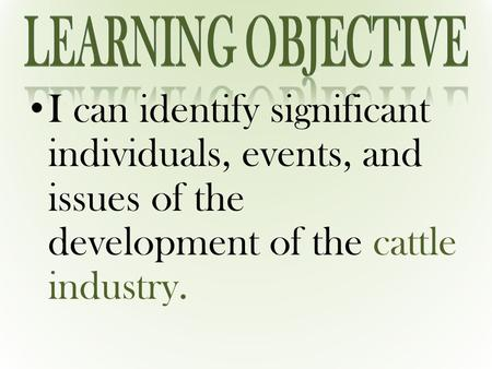 I can identify significant individuals, events, and issues of the development of the cattle industry.