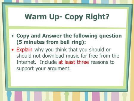 Warm Up- Copy Right? Copy and Answer the following question (5 minutes from bell ring): Explain why you think that you should or should not download music.
