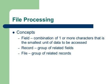 File Processing Concepts – Field – combination of 1 or more characters that is the smallest unit of data to be accessed – Record – group of related fields.
