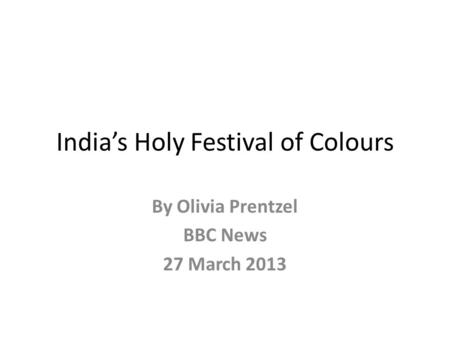 India's Holy Festival of Colours By Olivia Prentzel BBC News 27 March 2013.