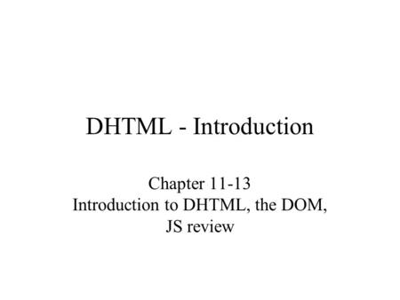 DHTML - Introduction Chapter 11-13 Introduction to DHTML, the DOM, JS review.