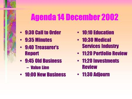 Agenda 14 December 2002 9:30 Call to Order 9:35 Minutes 9:40 Treasurer's Report 9:45 Old Business –Value Line 10:00 New Business 10:10 Education 10:30.