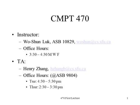 470 First Lecture1 CMPT 470 Instructor: –Wo-Shun Luk, ASB 10829, –Office Hours: 3:30 – 4:30 M W F TA: –Henry Zhang,