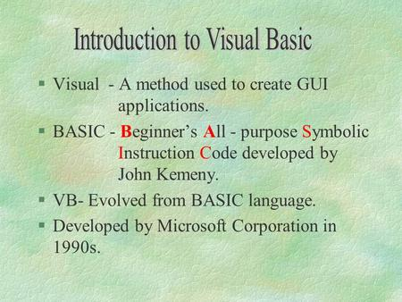 §Visual - A method used to create GUI applications. §BASIC - Beginner's All - purpose Symbolic Instruction Code developed by John Kemeny. §VB- Evolved.