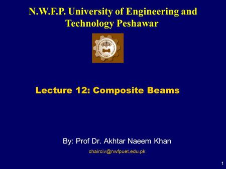 N.W.F.P. University of Engineering and Technology Peshawar 1 By: Prof Dr. Akhtar Naeem Khan Lecture 12: Composite Beams.