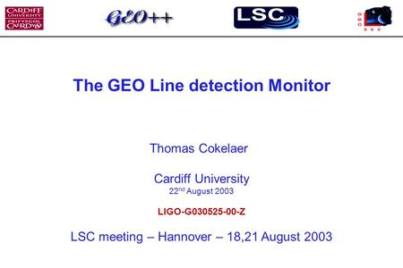 The GEO Line detection Monitor Thomas Cokelaer Cardiff University 22 nd August 2003 LIGO-G030525-00-Z LSC meeting – Hannover – 18,21 August 2003.