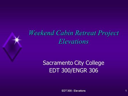 EDT 300 - Elevations1 Weekend Cabin Retreat Project Elevations Sacramento City College EDT 300/ENGR 306.