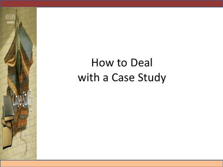 How to Deal with a Case Study Agenda 1. Why Case Studies? 2. How to deal with them? 3. The report.