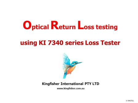 O ptical R eturn L oss testing using KI 7340 series Loss Tester Kingfisher International PTY LTD www.kingfisher.com.au V 040701.