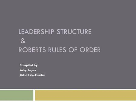 LEADERSHIP STRUCTURE & ROBERTS RULES OF ORDER Compiled by: Kathy Rogers District II Vice President.