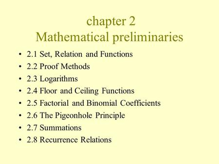 Chapter 2 Mathematical preliminaries 2.1 Set, Relation and Functions 2.2 Proof Methods 2.3 Logarithms 2.4 Floor and Ceiling Functions 2.5 Factorial and.