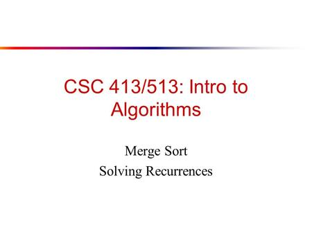 CSC 413/513: Intro to Algorithms Merge Sort Solving Recurrences.