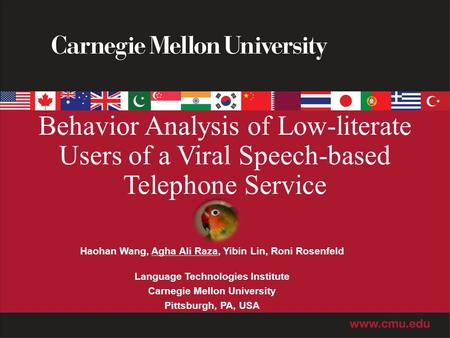 Behavior Analysis of Low-literate Users of a Viral Speech-based Telephone Service Haohan Wang, Agha Ali Raza, Yibin Lin, Roni Rosenfeld Language Technologies.