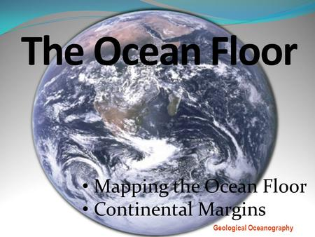 The Ocean Floor Mapping the Ocean Floor Continental Margins Geological Oceanography.