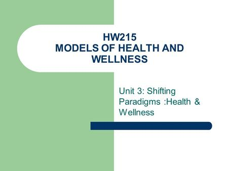 HW215 MODELS OF HEALTH AND WELLNESS Unit 3: Shifting Paradigms :Health & Wellness.