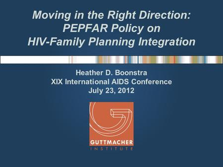 Moving in the Right Direction: PEPFAR Policy on HIV-Family Planning Integration Heather D. Boonstra XIX International AIDS Conference July 23, 2012.