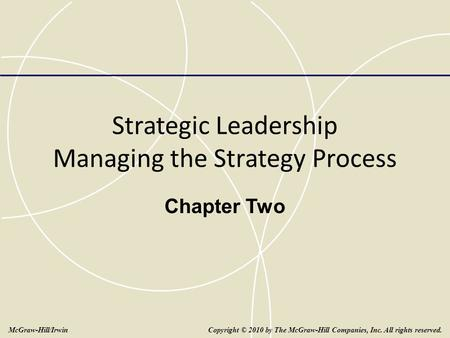 Strategic Leadership Managing the Strategy Process Chapter Two Copyright © 2010 by The McGraw-Hill Companies, Inc. All rights reserved.McGraw-Hill/Irwin.
