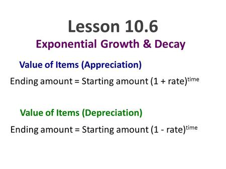 Lesson 10.6 Exponential Growth & Decay Value of Items (Appreciation) Ending amount = Starting amount (1 + rate) time Value of Items (Depreciation) Ending.