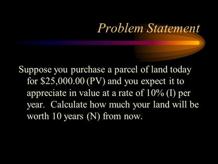 Problem Statement Suppose you purchase a parcel of land today for $25,000.00 (PV) and you expect it to appreciate in value at a rate of 10% (I) per year.