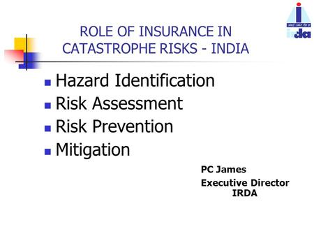 ROLE OF INSURANCE IN CATASTROPHE RISKS - INDIA Hazard Identification Risk Assessment Risk Prevention Mitigation PC James Executive Director IRDA.
