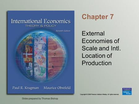 Slides prepared by Thomas Bishop Chapter 7 External Economies of Scale and Intl. Location of Production.