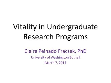 Vitality in Undergraduate Research Programs Claire Peinado Fraczek, PhD University of Washington Bothell March 7, 2014.