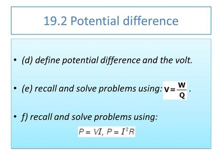 19.2 Potential difference (d) define potential difference and the volt. (e) recall and solve problems using:. f) recall and solve problems using: (d) define.