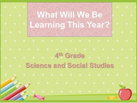 What Will We Be Learning This Year? 4 th Grade Science <strong>and</strong> Social Studies.