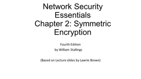 Network Security Essentials Chapter 2: Symmetric Encryption Fourth Edition by William Stallings (Based on Lecture slides by Lawrie Brown)