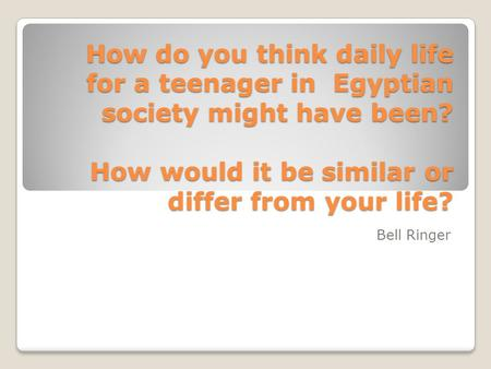 How do you think daily life for a teenager in Egyptian society might have been? How would it be similar or differ from your life? Bell Ringer.
