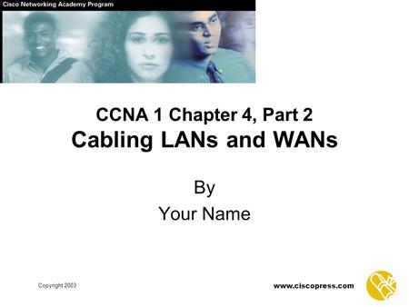 Copyright 2003 www.ciscopress.com CCNA 1 Chapter 4, Part 2 Cabling LANs and WANs By Your Name.
