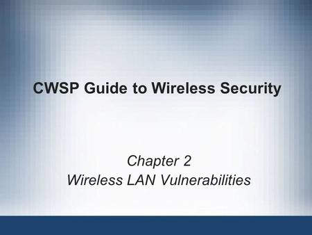 CWSP Guide to Wireless Security Chapter 2 Wireless LAN Vulnerabilities.