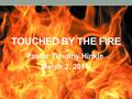 TOUCHED BY THE FIRE Pastor Timothy Hinkle March 2, 2014.