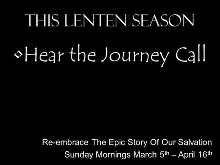 This Lenten Season Hear the Journey Call Re-embrace The Epic Story Of Our Salvation Sunday Mornings March 5 th – April 16 th.