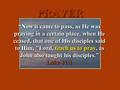 "PRAYER ""Now it came to pass, as He was praying in a certain place, when He ceased, that one of His disciples said to Him, Lord, teach us to pray, as John."