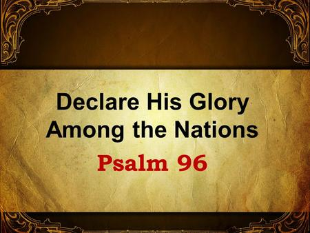 Declare His Glory Among the Nations Psalm 96. No information at beginning But written by David 1 Chron. 16:23-33 A psalm calling upon the nations to magnify.