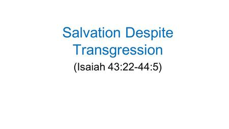 Salvation Despite Transgression (Isaiah 43:22-44:5)