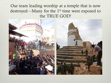 Our team leading worship at a temple that is now destroyed—Many for the 1 st time were exposed to the TRUE GOD!