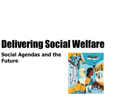 Delivering Social Welfare Social Agendas and the Future.