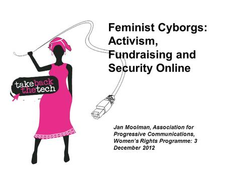 Feminist Cyborgs: Activism, Fundraising and Security Online Jan Moolman, Association for Progressive Communications, Women's Rights Programme: 3 December.