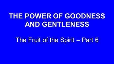 THE POWER OF GOODNESS AND GENTLENESS The Fruit of the Spirit – Part 6.