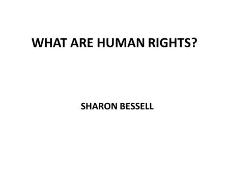 WHAT ARE HUMAN RIGHTS? SHARON BESSELL. I WONDER........ WHAT IS A 'HUMAN RIGHT'?