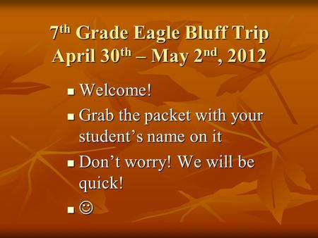 7 th Grade Eagle Bluff Trip April 30 th – May 2 nd, 2012 Welcome! Welcome! Grab the packet with your student's name on it Grab the packet with your student's.