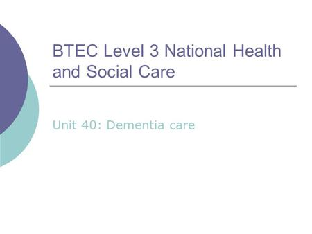 BTEC Level 3 National Health and Social Care Unit 40: Dementia care.