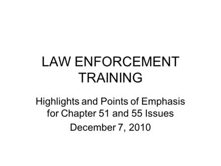 LAW ENFORCEMENT TRAINING Highlights and Points of Emphasis for Chapter 51 and 55 Issues December 7, 2010.
