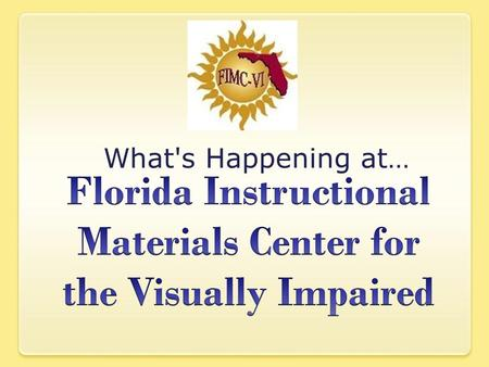 What's Happening at…. What's Happening at Florida Instructional Materials Center for the Visually Impaired (FIMC-VI) New website is under development.